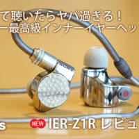 IER-Z1R,シグネイチャーシリーズ,レビュー,ハイレゾ,最高級インナーイヤー