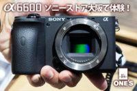 α6600,ilce-6600,ソニーストア大阪,レビュー